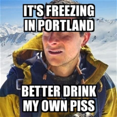 Create My Own Meme With My Own Picture - meme bear grylls it s freezing in portland better drink