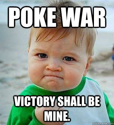 Poke Meme - poke war victory is mine victory baby quickmeme