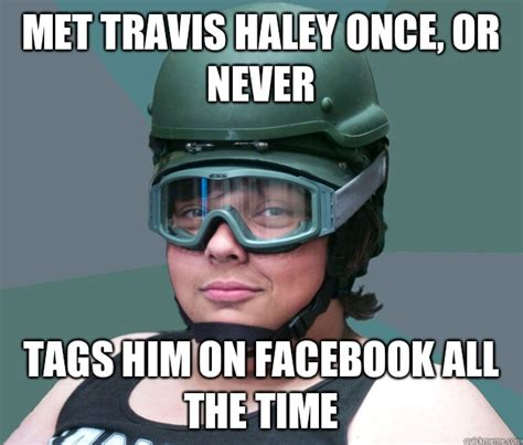 Haley Meme - met travis haley once or never tags him on facebook all