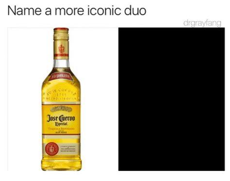 Jose Cuervo Meme - name a more iconic duo drgrayfang cposad jose cuervo eprcial dank meme on sizzle