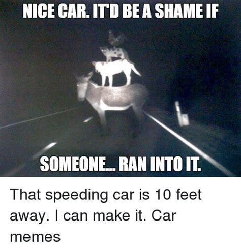 Nice Car Meme - nice car itd beashame if someone ran into it that speeding