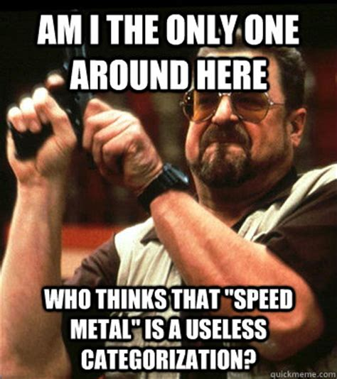 Am I The Only One Meme - am i the only one around here who thinks that quot speed metal