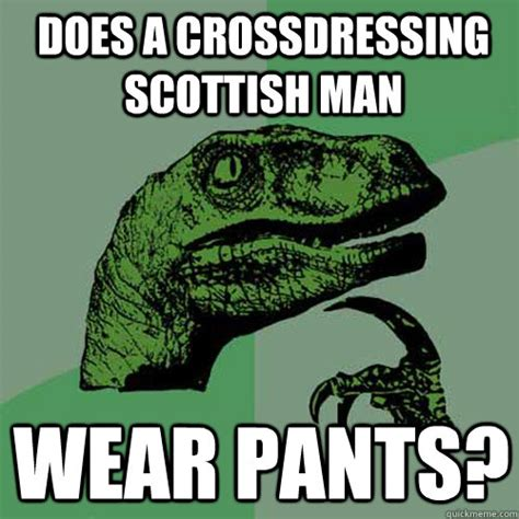 Funny Scottish Memes - does a crossdressing scottish man wear pants