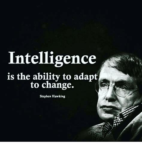 Intelligence Stephen Hawking intelligence is the ability to adapt to change stephen