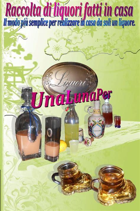 liquori fatti in casa ebook raccolta di liquori fatti in casa
