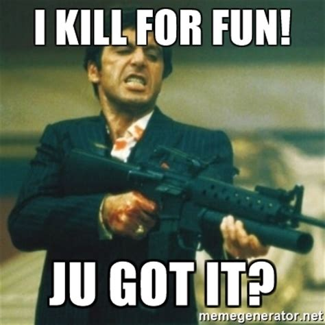 Montana Meme - i kill for fun ju got it tony montana meme generator