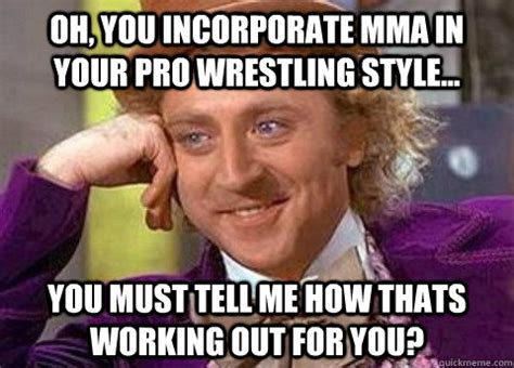Pro Wrestling Memes - oh you incorporate mma in your pro wrestling style you