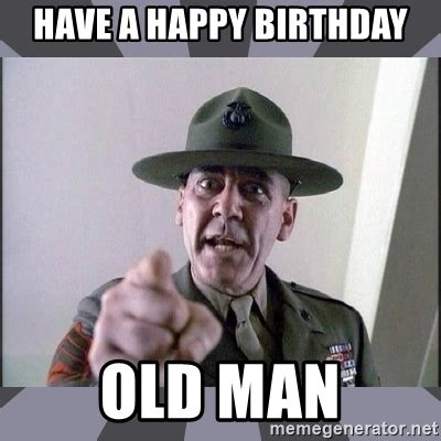Happy Birthday Old Man Meme - have a happy birthday old man r lee ermey meme generator