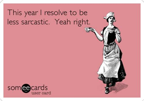 sarcastic new year images this year i resolve to be less sarcastic yeah right new year s ecard