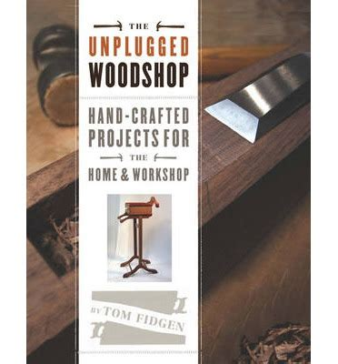 unplugged woodworking the unplugged woodshop crafted projects for the home
