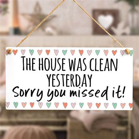 Yesterday House the house was clean yesterday sorry you missed it