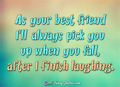 4year frndship qoutes as your best friend i ll always you up when you fall after i finish