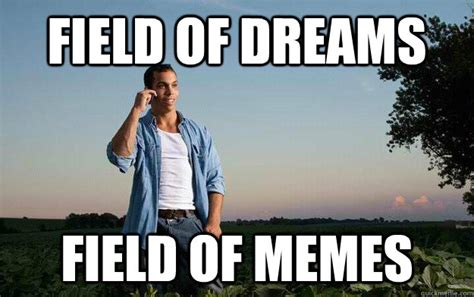 Dream On Meme - field of dreams field of memes farmer brian quickmeme