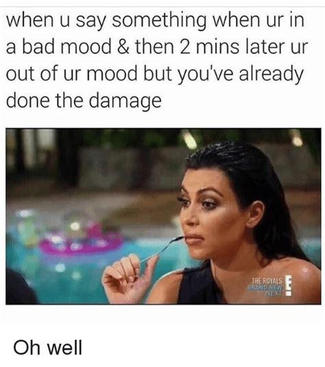 Mood Meme - when u say something when ur in a bad mood then 2 mins