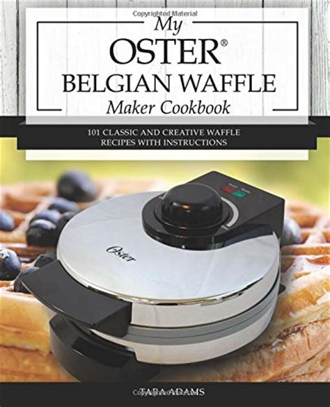 the belgian waffle cookbook sweet and savory belgian waffle recipe for every morning books my oster belgian waffle maker cookbook 101 classic and