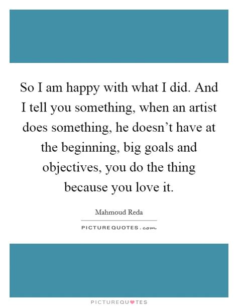 so i am happy with what i did and i tell you something