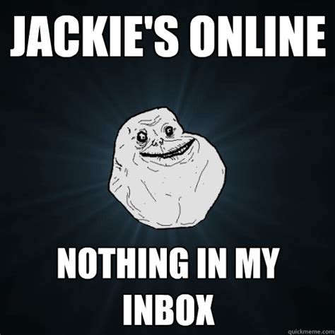 Inbox Meme - jackie s online nothing in my inbox forever alone