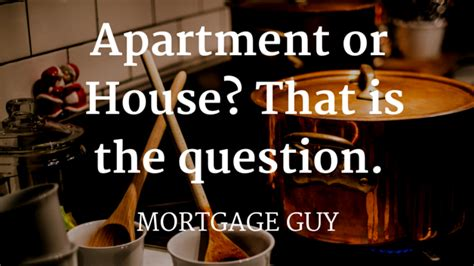 buy a house or apartment should i buy an apartment or a house mortgage guy