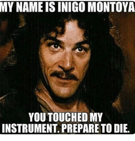 My Name Is Inigo Montoya Meme - my name is inigo montoya you touched my instrument prepare