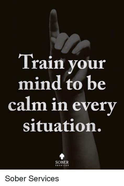 how to your to be calm in your mind to be calm in every situation sober sober services meme on sizzle
