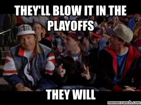 Playoffs Meme - they ll blow it in the playoffs