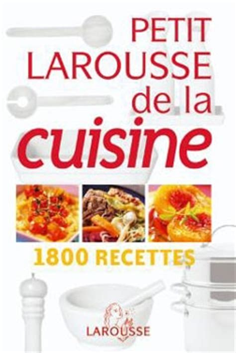 le petit larousse de la cuisine le larousse de la cuisine 28 images avis quot larousse