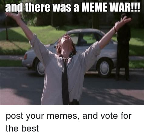 Your The Best Meme - and there was a meme war post your memes and vote for