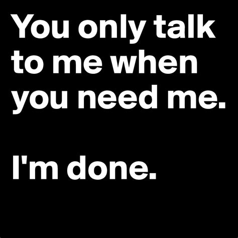 Talk Only you only talk to me when you need me i m done post by