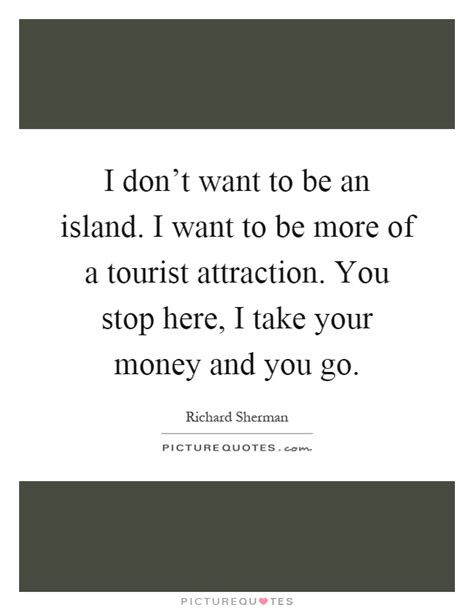 dont be a tourist i don t want to be an island i want to be more of a tourist picture quotes