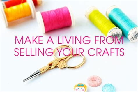 how to make crafts how to make a living from selling your crafts a complete