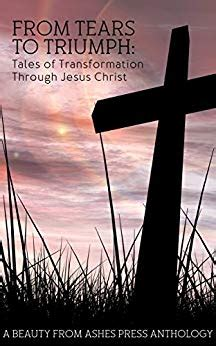 from tears to triumph tales of transformation through jesus christ from tears to triumph tales of transformation through