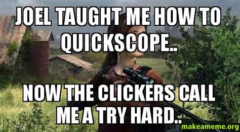 Quickscope Meme - joel taught me how to quickscope now the clickers call