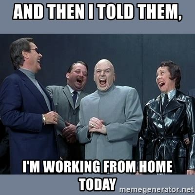 and then i told them i m working from home today dr