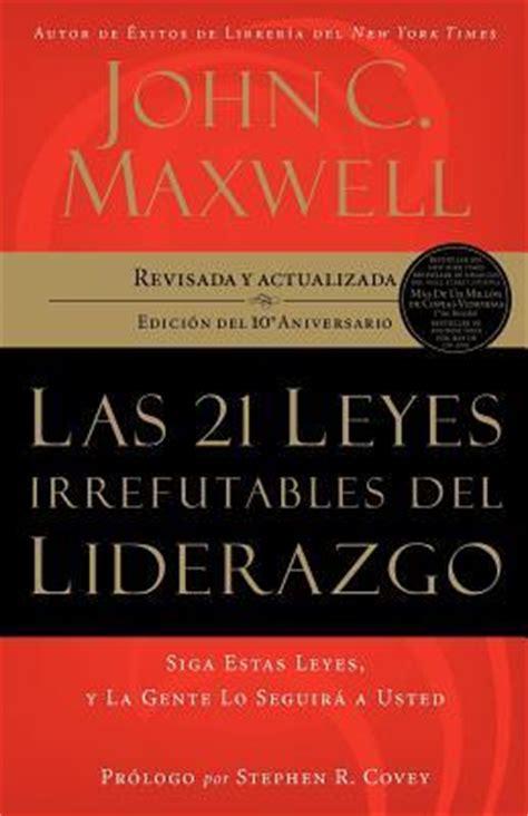 las 21 leyes irrefutables 1602550271 las 21 leyes irrefutables del liderazgo john c maxwell 9781602550278
