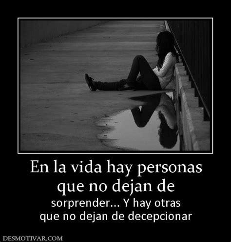 la vida que no desmotivaciones en la vida hay personas que no dejan de sorprender y hay otras que no dejan de