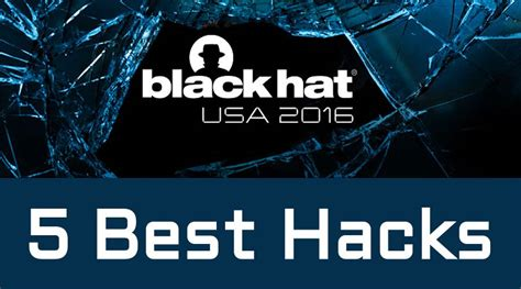 best hacks 5 best hacks from the black hat 2016