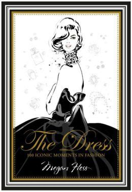 the dress 100 iconic moments in fashion by megan hess 9781742708232 hardcover barnes noble