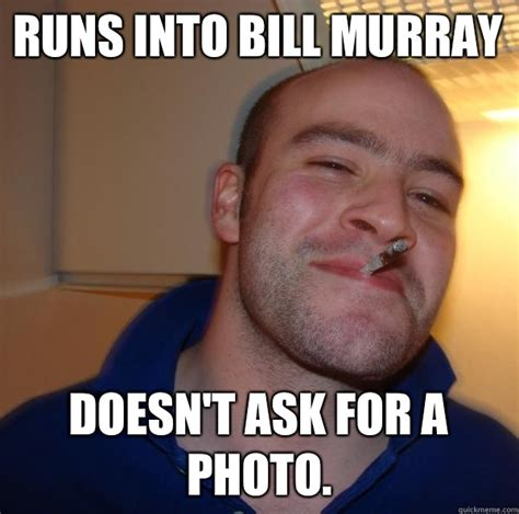 Bill Murray Meme - runs into bill murray doesn t ask for a photo misc