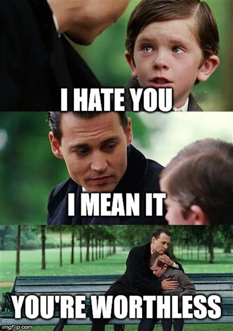 I Hate You Meme - finding neverland meme imgflip