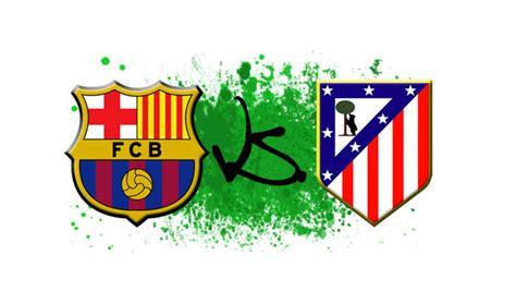atl 233 tico de madrid vs fc barcelone o 249 regarder le match