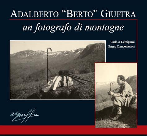 libro vita e sguardi di un fotografo presentazione del libro adalberto berto giuffra un fotografo di montagne santo stefano d
