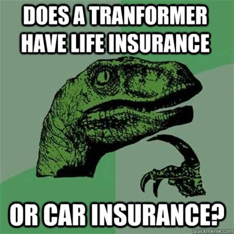 Car Insurance Meme - does a tranformer have life insurance or car insurance