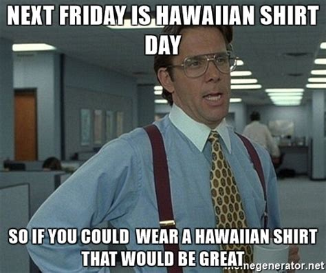 Office Space Hawaiian Shirt Next Friday Is Hawaiian Shirt Day So If You Could Wear A
