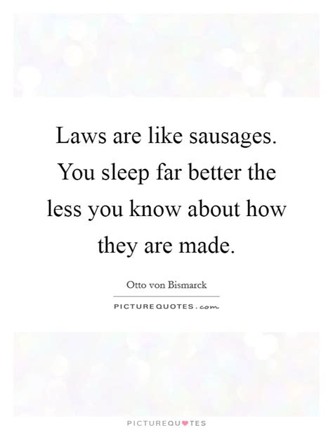 less sleep is better laws are like sausages you sleep far better the less you