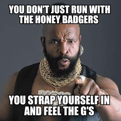 Honey Badger Meme Generator - meme creator you don t just run with the honey badgers