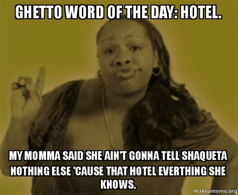 Meme Of The Day - ghetto word of the day hotel my momma said she ain t