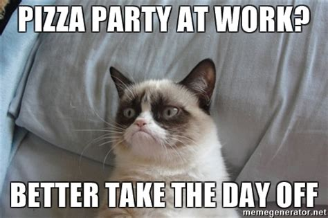 Pizza Meme - pizza party at work better take the day off grumpy cat