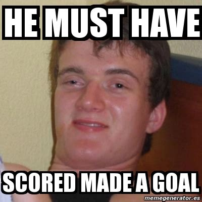 Must Have Memes - meme stoner stanley he must have scored made a goal