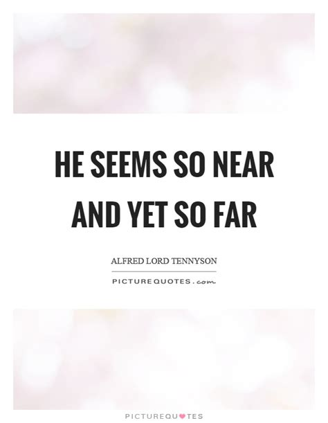 20 So Near Yet So Far by He Seems So Near And Yet So Far Picture Quotes