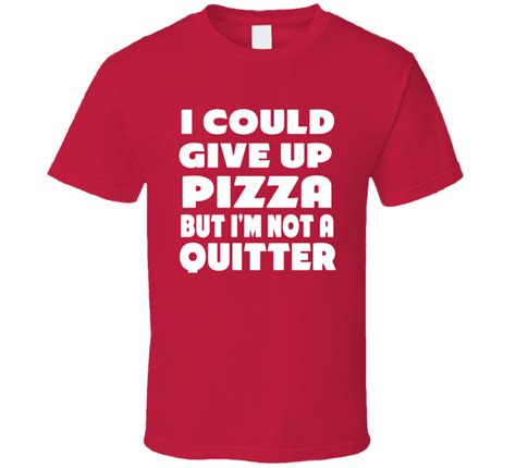 I Could Not Come Up With A Catchy by I Could Give Up Pizza But I M Not A Quitter T Shirt